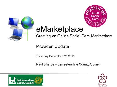 Personalisation eMarketplace Creating an Online Social Care Marketplace Provider Update Thursday December 2 nd 2010 Paul Sharpe – Leicestershire County.