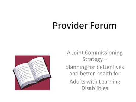 Provider Forum A Joint Commissioning Strategy – planning for better lives and better health for Adults with Learning Disabilities.