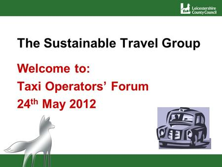 The Sustainable Travel Group Welcome to: Taxi Operators Forum 24 th May 2012.