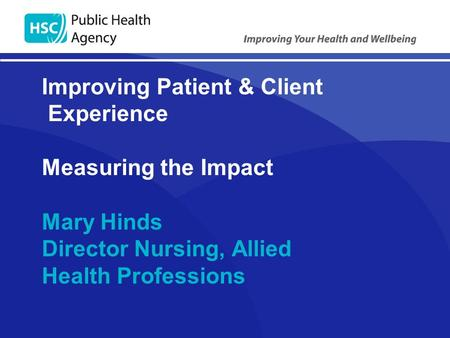 Improving Patient & Client Experience Measuring the Impact Mary Hinds Director Nursing, Allied Health Professions.