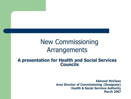 New Commissioning Arrangements A presentation for Health and Social Services Councils Edmond McClean Area Director of Commissioning (Designate) Health.