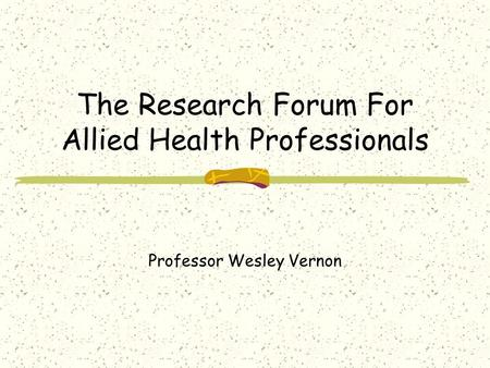 The Research Forum For Allied Health Professionals Professor Wesley Vernon.