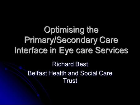 Optimising the Primary/Secondary Care Interface in Eye care Services Richard Best Belfast Health and Social Care Trust.