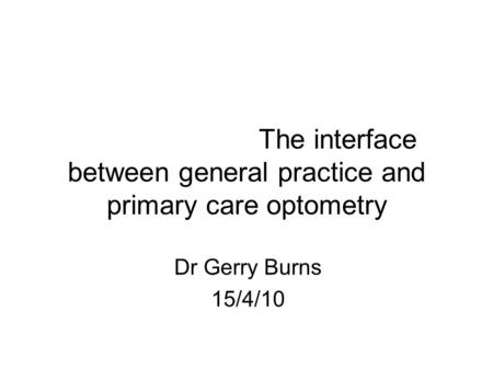 The interface between general practice and primary care optometry Dr Gerry Burns 15/4/10.