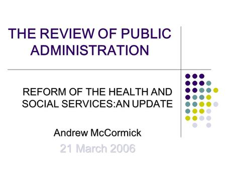THE REVIEW OF PUBLIC ADMINISTRATION REFORM OF THE HEALTH AND SOCIAL SERVICES:AN UPDATE Andrew McCormick 21 March 2006.