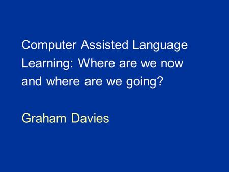 Computer Assisted Language Learning: Where are we now and where are we going? Graham Davies.