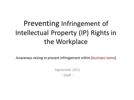 Preventing Infringement of Intellectual Property (IP) Rights in the Workplace Awareness raising to prevent infringement within [business name] September.