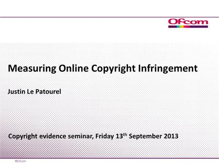 Measuring Online Copyright Infringement Justin Le Patourel Copyright evidence seminar, Friday 13 th September 2013.