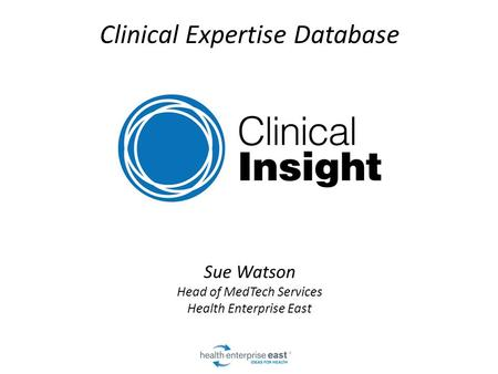 Clinical Expertise Database Sue Watson Head of MedTech Services Health Enterprise East.