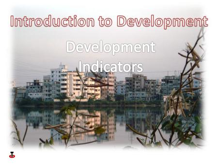 Development indicators can be divided into two types- Social- those to do with the quality of life of individuals within a country. Economic- those to.