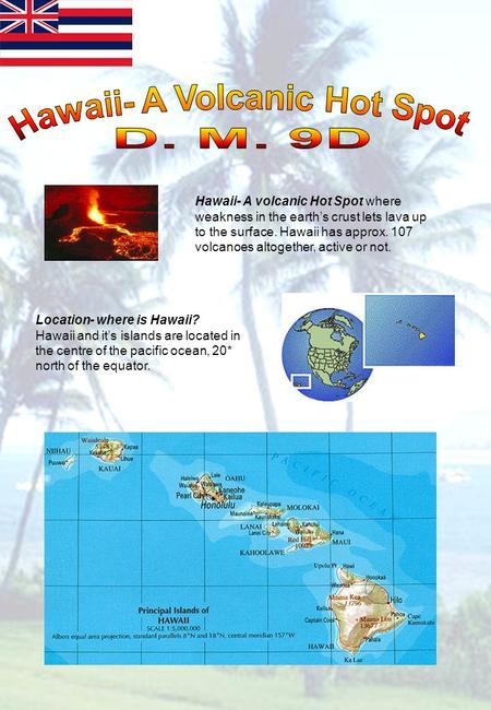 Hawaii- A volcanic Hot Spot where weakness in the earths crust lets lava up to the surface. Hawaii has approx. 107 volcanoes altogether, active or not.