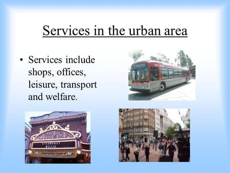 Services in the urban area Services include shops, offices, leisure, transport and welfare.