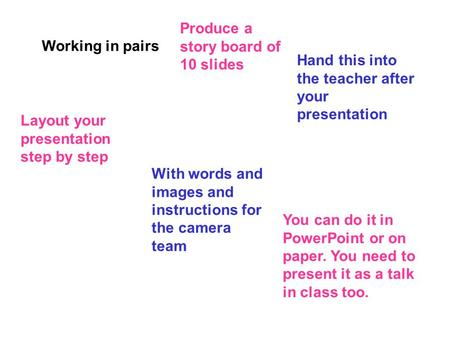 Working in pairs Produce a story board of 10 slides Hand this into the teacher after your presentation Layout your presentation step by step With words.