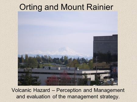 Volcanic Hazard – Perception and Management and evaluation of the management strategy. Orting and Mount Rainier.