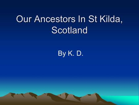 Our Ancestors In St Kilda, Scotland By K. D. Who am I? My name is Kylie McQueen I live in a suburb called St Kilda, it is in Melbourne My family came.
