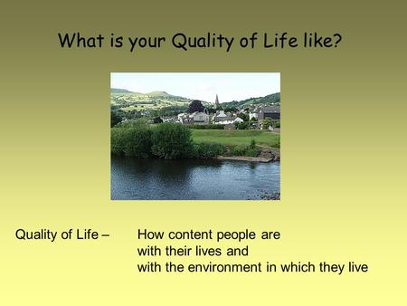 What is your Quality of Life like? Quality of Life – How content people are with their lives and with the environment in which they live.