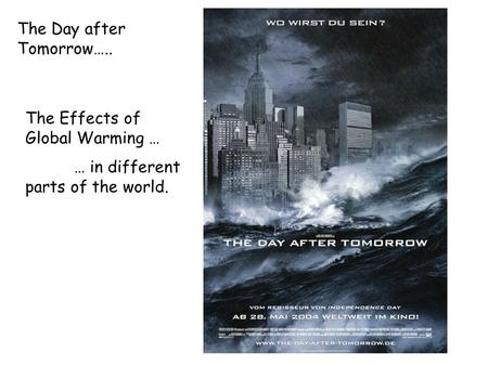 The Day after Tomorrow….. The Effects of Global Warming … … in different parts of the world.