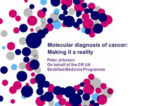 Peter Johnson On behalf of the CR UK Stratified Medicine Programme Molecular diagnosis of cancer: Making it a reality.