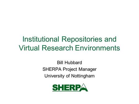 Institutional Repositories and Virtual Research Environments Bill Hubbard SHERPA Project Manager University of Nottingham.