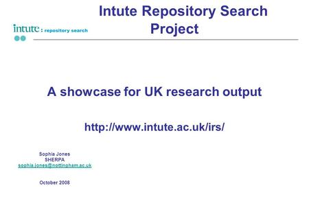 Intute Repository Search Project A showcase for UK research output  Sophia Jones SHERPA October.