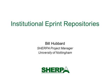 Institutional Eprint Repositories Bill Hubbard SHERPA Project Manager University of Nottingham.