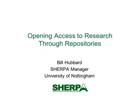 Opening Access to Research Through Repositories Bill Hubbard SHERPA Manager University of Nottingham.