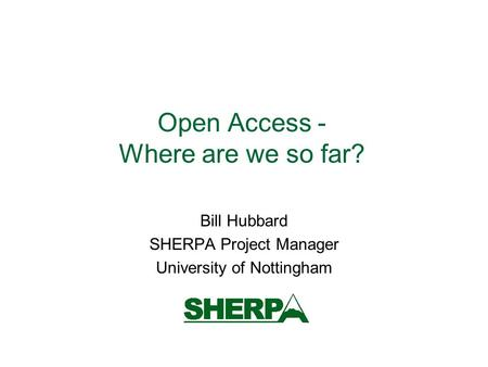 Open Access - Where are we so far? Bill Hubbard SHERPA Project Manager University of Nottingham.