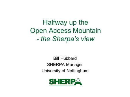 Halfway up the Open Access Mountain - the Sherpa's view Bill Hubbard SHERPA Manager University of Nottingham.