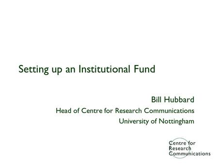Setting up an Institutional Fund Bill Hubbard Head of Centre for Research Communications University of Nottingham.