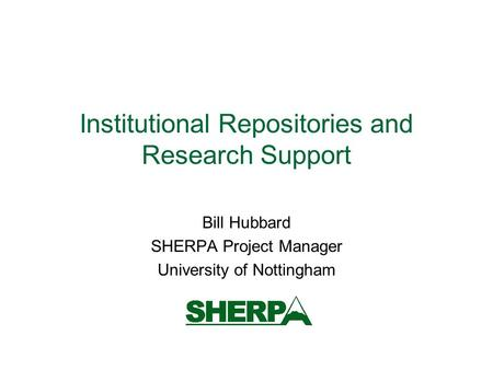 Institutional Repositories and Research Support Bill Hubbard SHERPA Project Manager University of Nottingham.