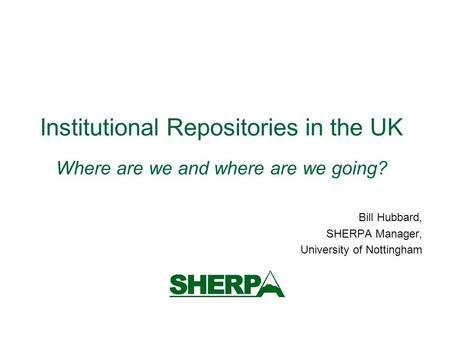 Institutional Repositories in the UK Where are we and where are we going? Bill Hubbard, SHERPA Manager, University of Nottingham.