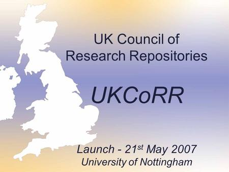 UK Council of Research Repositories UKCoRR Launch - 21 st May 2007 University of Nottingham.