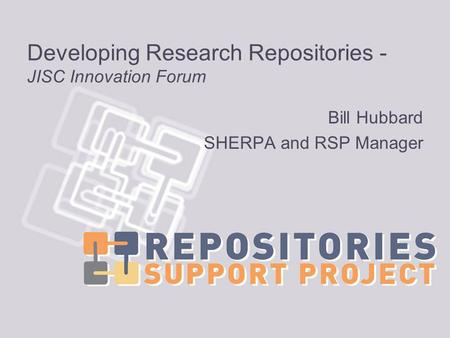 Developing Research Repositories - JISC Innovation Forum Bill Hubbard SHERPA and RSP Manager.