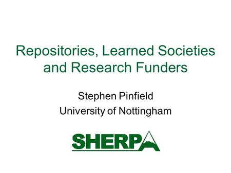 Repositories, Learned Societies and Research Funders Stephen Pinfield University of Nottingham.