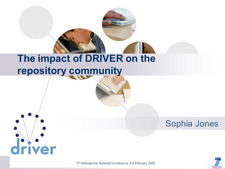9 th International Bielefeld Conference, 3-5 February 2009 The impact of DRIVER on the repository community Sophia Jones.