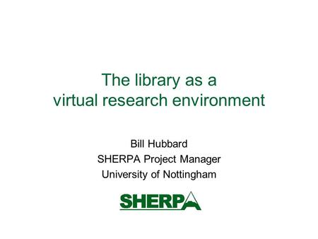 The library as a virtual research environment Bill Hubbard SHERPA Project Manager University of Nottingham.
