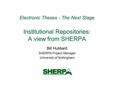 Electronic Theses - The Next Stage Institutional Repositories: A view from SHERPA Bill Hubbard SHERPA Project Manager University of Nottingham.