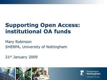 Supporting Open Access: institutional OA funds Mary Robinson SHERPA, University of Nottingham 21 st January 2009.