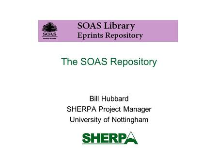 The SOAS Repository Bill Hubbard SHERPA Project Manager University of Nottingham.