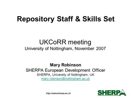 UKCoRR meeting University of Nottingham, November 2007 Mary Robinson SHERPA European Development Officer SHERPA, University of.