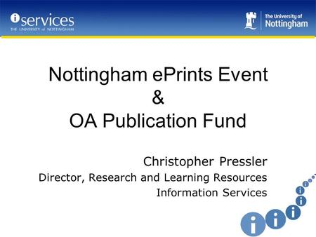 Nottingham ePrints Event & OA Publication Fund Christopher Pressler Director, Research and Learning Resources Information Services.