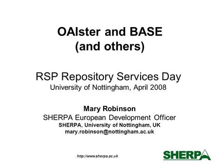 RSP Repository Services Day University of Nottingham, April 2008 Mary Robinson SHERPA European Development Officer SHERPA, University.