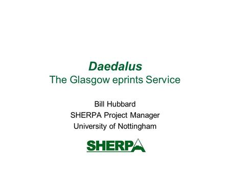 Daedalus The Glasgow eprints Service Bill Hubbard SHERPA Project Manager University of Nottingham.