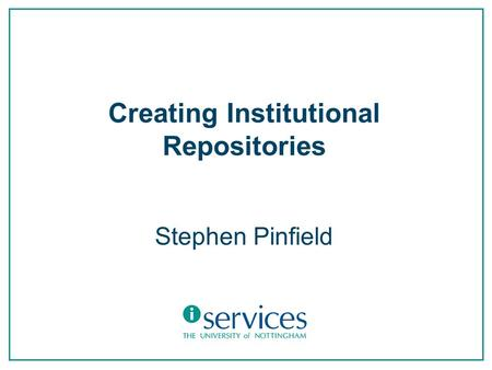 Creating Institutional Repositories Stephen Pinfield.