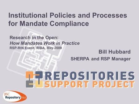 Institutional Policies and Processes for Mandate Compliance Bill Hubbard SHERPA and RSP Manager Research in the Open: How Mandates Work in Practice RSP-RIN.