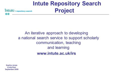 Intute Repository Search Project An iterative approach to developing a national search service to support scholarly communication, teaching and learning.