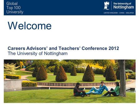 1 Welcome Careers Advisors and Teachers Conference 2012 The University of Nottingham.