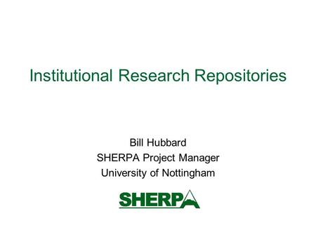 Institutional Research Repositories Bill Hubbard SHERPA Project Manager University of Nottingham.