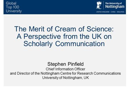The Merit of Cream of Science: A Perspective from the UK on Scholarly Communication Stephen Pinfield Chief Information Officer and Director of the Nottingham.