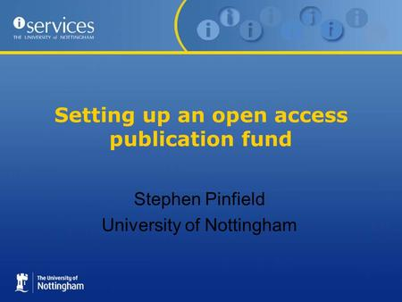 Setting up an open access publication fund Stephen Pinfield University of Nottingham.